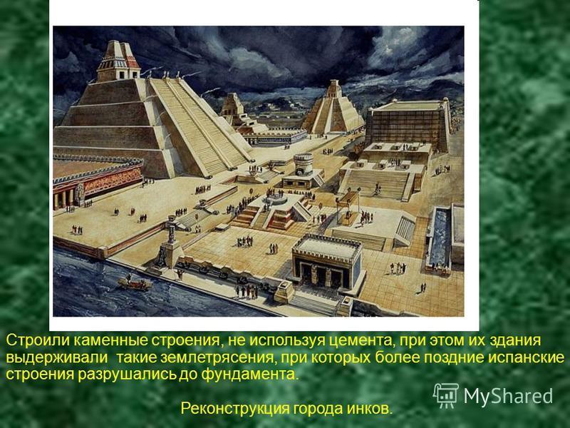 Строили каменные строения, не используя цемента, при этом их здания выдерживали такие землетрясения, при которых более поздние испанские строения разрушались до фундамента. Реконструкция города инков.