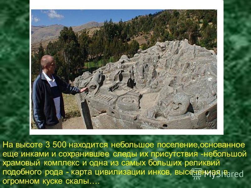 На высоте 3 500 находится небольшое поселение,основанное еще инками и сохранившее следы их присутствия -небольшой храмовый комплекс и одна из самых больших реликвий подобного рода - карта цивилизации инков, высеченная в огромном куске скалы….