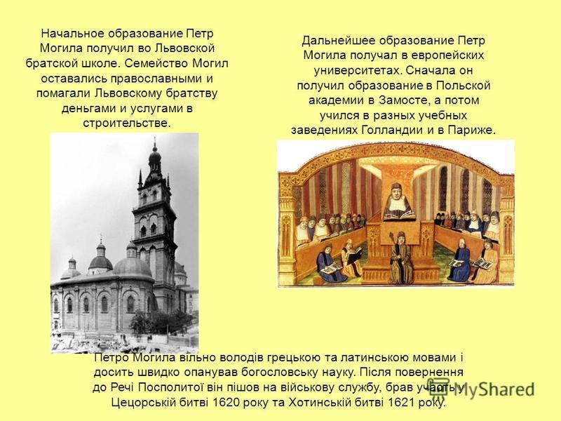 Начальное образование Петр Могила получил во Львовской братской школе. Семейство Могил оставались православными и помагали Львовскому братству деньгами и услугами в строительстве. Дальнейшее образование Петр Могила получал в европейских университетах