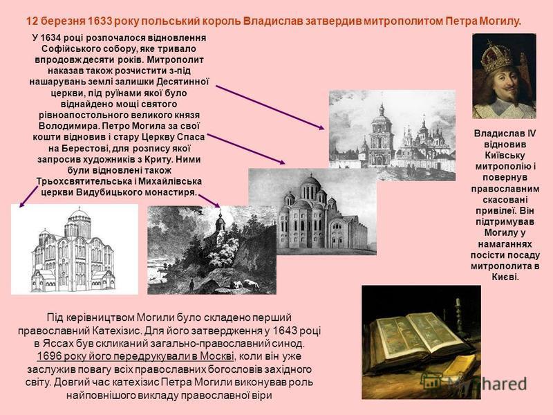 12 березня 1633 року польський король Владислав затвердив митрополитом Петра Могилу. У 1634 році розпочалося відновлення Софійського собору, яке тривало впродовж десяти років. Митрополит наказав також розчистити з-під нашарувань землі залишки Десятин