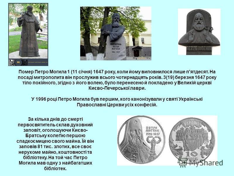 Помер Петро Могила 1 (11 січня) 1647 року, коли йому виповнилося лише п'ятдесят. На посаді митрополита він прослужив всього чотирнадцять років. 3(19) березня 1647 року тіло покійного, згідно з його волею, було перенесено й покладено у Великій церкві