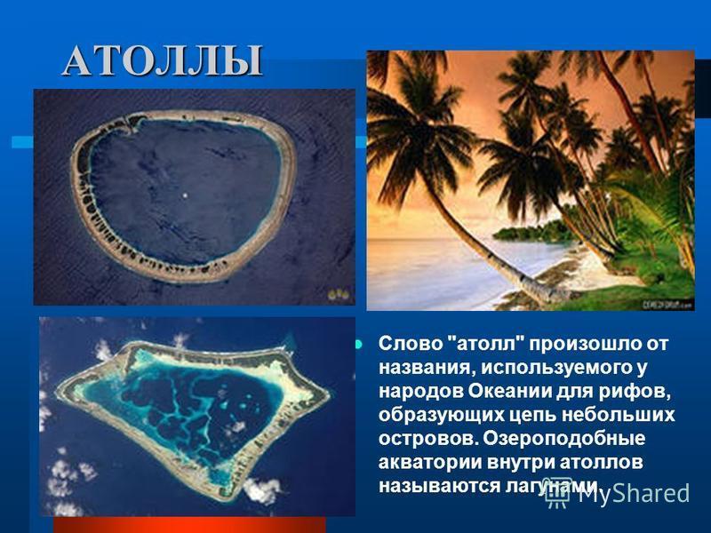 АТОЛЛЫ Слово атолл произошло от названия, используемого у народов Океании для рифов, образующих цепь небольших островов. Озероподобные акватории внутри атоллов называются лагунами.