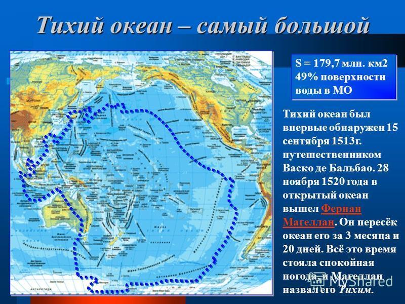 Тихий океан – самый большой S = 179,7 млн. км 2 49% поверхности воды в МО S = 179,7 млн. км 2 49% поверхности воды в МО Тихий океан был впервые обнаружен 15 сентября 1513 г. путешественником Васко де Бальбао. 28 ноября 1520 года в открытый океан выше