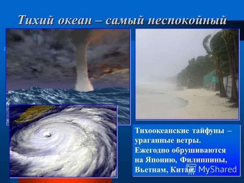 Тихий океан – самый неспокойный Тихоокеанские тайфуны – ураганные ветры. Ежегодно обрушиваются на Японию, Филиппины, Вьетнам, Китай. Тихоокеанские тайфуны – ураганные ветры. Ежегодно обрушиваются на Японию, Филиппины, Вьетнам, Китай.