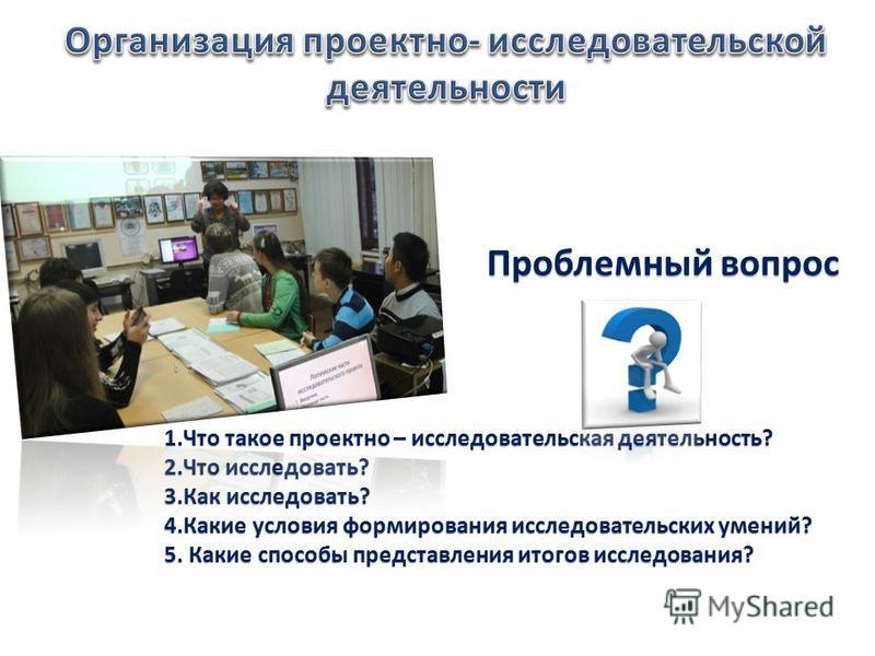 Проблемный вопрос 1. Что такое проектно – исследовательская деятельность? 2. Что исследовать? 3. Как исследовать? 4. Какие условия формирования исследовательских умений? 5. Какие способы представления итогов исследования?
