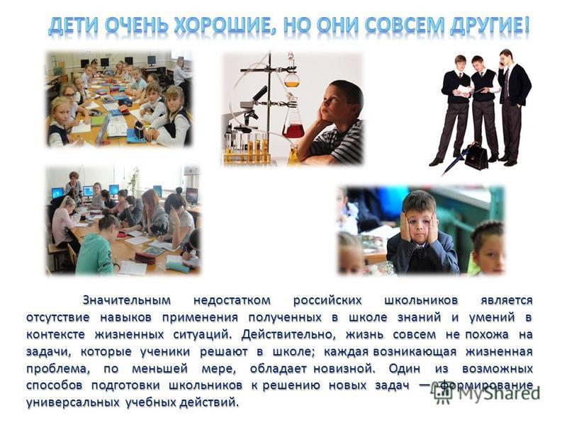 Значительным недостатком российских школьников является отсутствие навыков применения полученных в школе знаний и умений в контексте жизненных ситуаций. Действительно, жизнь совсем не похожа на задачи, которые ученики решают в школе; каждая возникающ