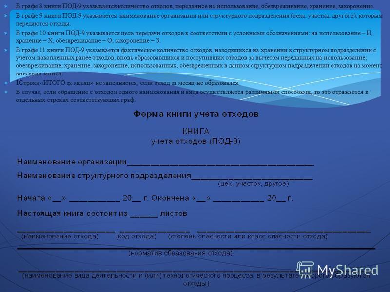 В графе 8 книги ПОД-9 указывается количество отходов, переданное на использование, обезвреживание, хранение, захоронение. В графе 9 книги ПОД-9 указывается наименование организации или структурного подразделения (цеха, участка, другого), которым пере