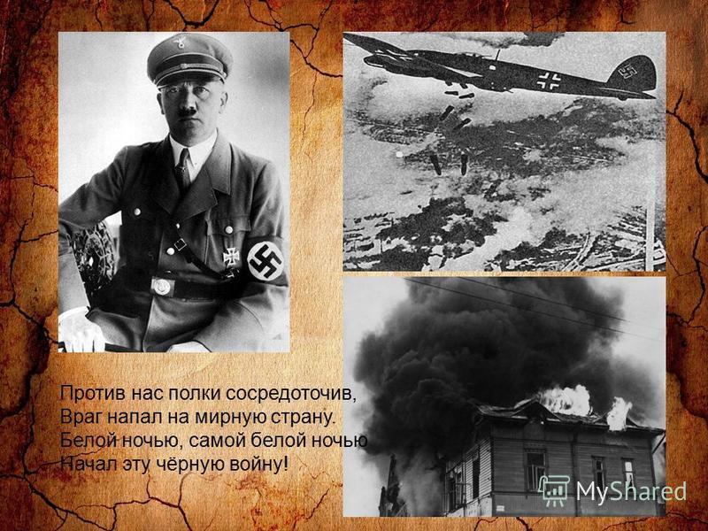 Против нас полки сосредоточив, Враг напал на мирную страну. Белой ночью, самой белой ночью Начал эту чёрную войну!