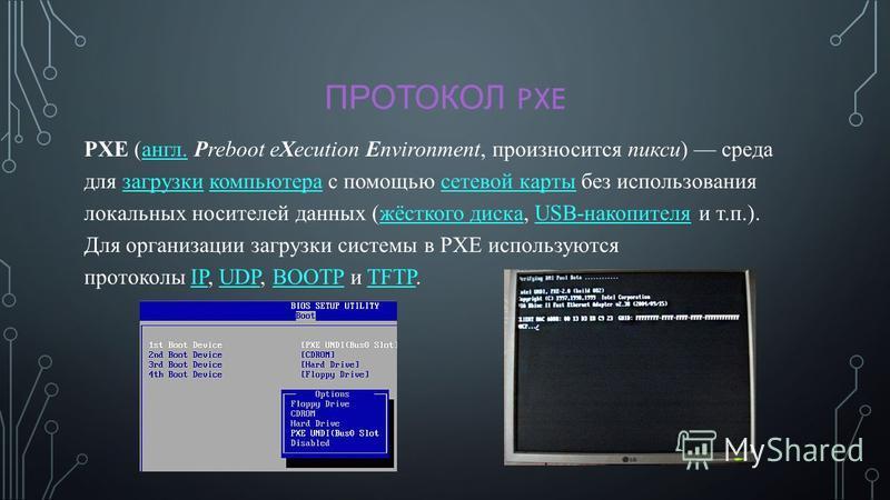 ПРОТОКОЛ PXE PXE (англ. Preboot eXecution Environment, произносится пикси) среда для загрузки компьютера с помощью сетевой карты без использования локальных носителей данных (жёсткого диска, USB-накопителя и т.п.). Для организации загрузки системы в