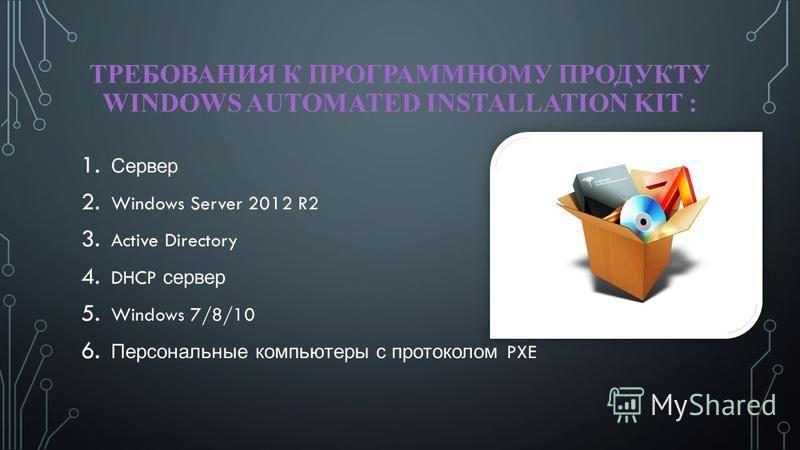 ТРЕБОВАНИЯ К ПРОГРАММНОМУ ПРОДУКТУ WINDOWS AUTOMATED INSTALLATION KIT : 1. Сервер 2. Windows Server 2012 R2 3. Active Directory 4. DHCP сервер 5. Windows 7/8/10 6. Персональные компьютеры с протоколом PXE