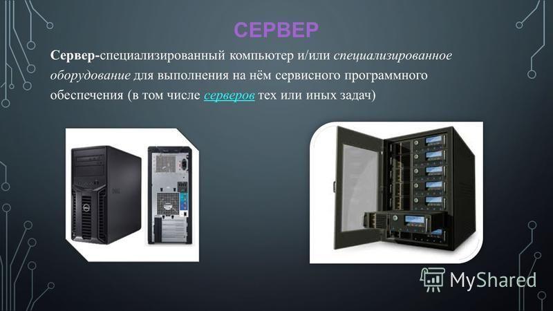 СЕРВЕР Сервер-специализированный компьютер и/или специализированное оборудование для выполнения на нём сервисного программного обеспечения (в том числе серверов тех или иных задач)серверов
