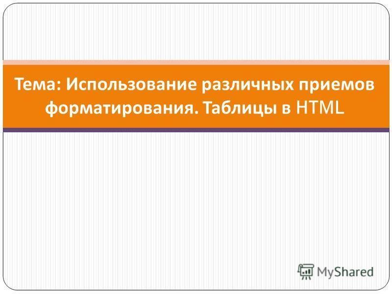 Тема : Использование различных приемов форматирования. Таблицы в HTML