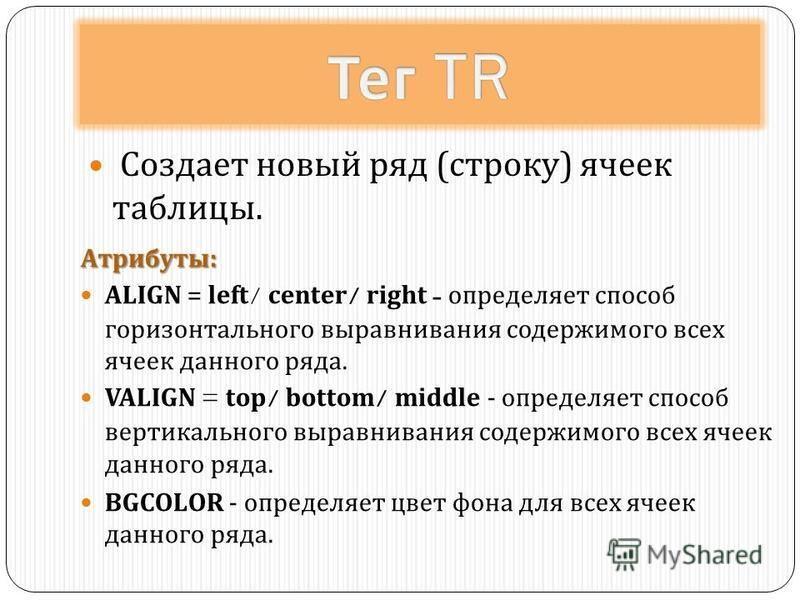 Создает новый ряд ( строку ) ячеек таблицы. Атрибуты : ALIGN = left/ center/ right - определяет способ горизонтального выравнивания содержимого всех ячеек данного ряда. VALIGN = top/ bottom/ middle - определяет способ вертикального выравнивания содер