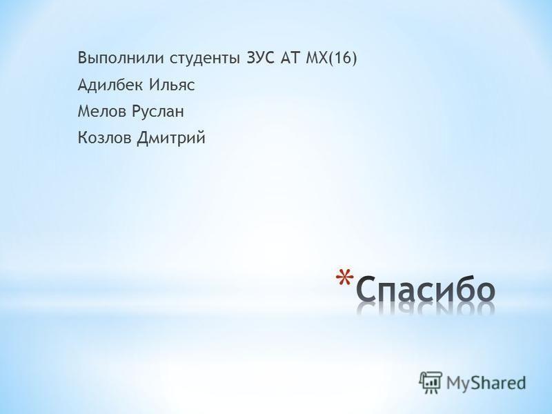 Выполнили студенты ЗУС АТ МХ(16) Адилбек Ильяс Мелов Руслан Козлов Дмитрий
