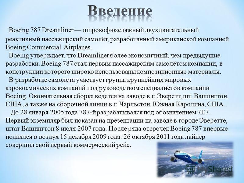 Boeing 787 Dreamliner широкофюзеляжный двухдвигательный реактивный пассажирский самолёт, разработанный американской компанией Boeing Commercial Airplanes. Boeing утверждает, что Dreamliner более экономичный, чем предыдущие разработки. Boeing 787 стал