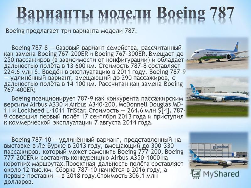 Boeing предлагает три варианта модели 787. Boeing 787-8 базовый вариант семейства, рассчитанный как замена Boeing 767-200ER и Boeing 767-300ER. Вмещает до 250 пассажиров (в зависимости от конфигурации) и обладает дальностью полёта в 13 600 км. Стоимо