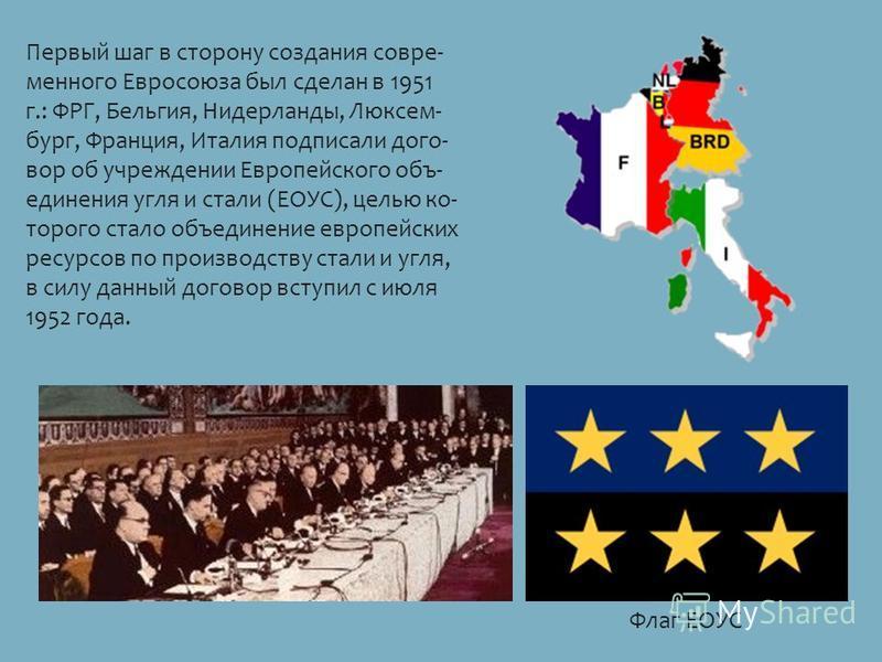 Первый шаг в сторону создания совре менного Евросоюза был сделан в 1951 г.: ФРГ, Бельгия, Нидерланды, Люксем бург, Франция, Италия подписали дого вор об учреждении Европейского объ единения угля и стали (ЕОУС), цел