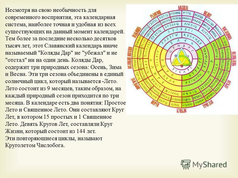 Несмотря на свою необычность для современного восприятия, эта календарная система, наиболее точная и удобная из всех существующих на данный момент календарей. Тем более за последние несколько десятков тысяч лет, этот Славянский календарь иначе называ