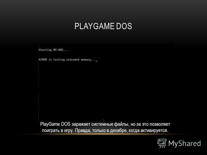 PLAYGAME DOS PlayGame DOS заражает системные файлы, но за это позволяет поиграть в игру. Правда, только в декабре, когда активируется.