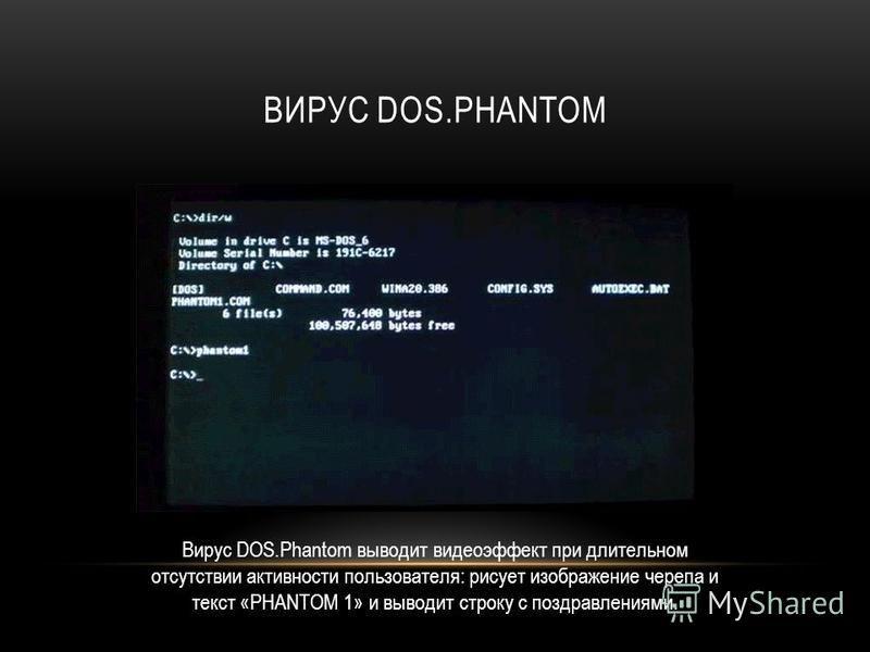 ВИРУС DOS.PHANTOM Вирус DOS.Phantom выводит видеоэффект при длительном отсутствии активности пользователя: рисует изображение черепа и текст «PHANTOM 1» и выводит строку с поздравлениями.