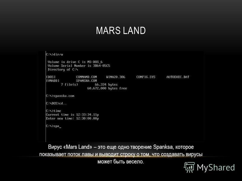 MARS LAND Вирус «Mars Land» – это еще одно творение Spanksa, которое показывает поток лавы и выводит строку о том, что создавать вирусы может быть весело.
