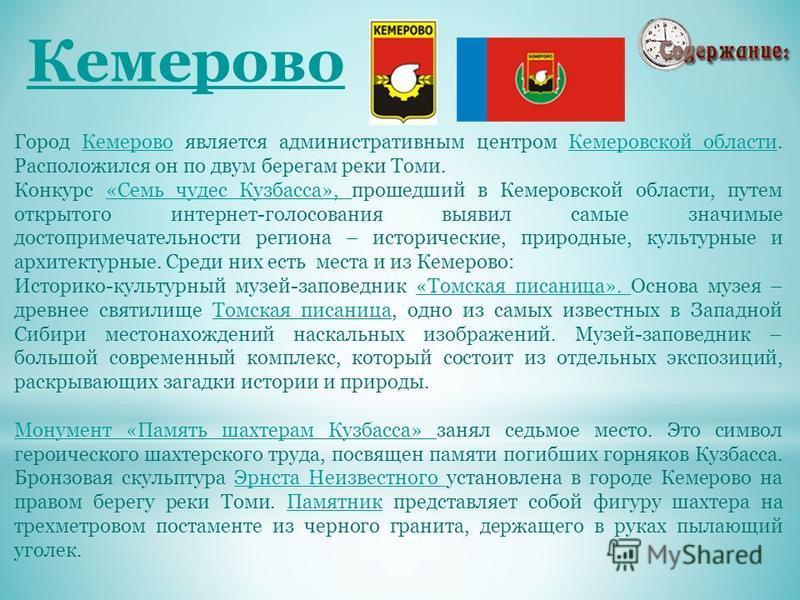 Кемерово Город Кемерово является административным центром Кемеровской области. Расположился он по двум берегам реки Томи.Кемерово Кемеровской области Конкурс «Семь чудес Кузбасса», прошедший в Кемеровской области, путем открытого интернет-голосования