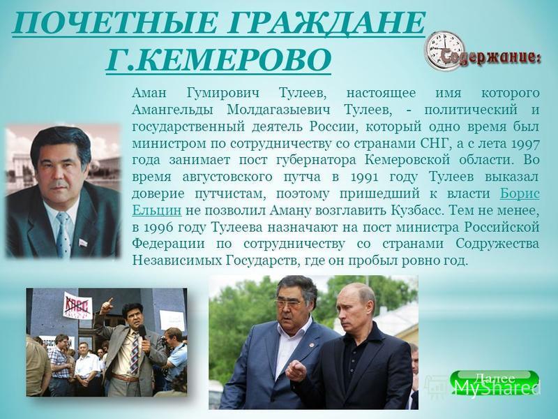ПОЧЕТНЫЕ ГРАЖДАНЕ Г.КЕМЕРОВО Аман Гумирович Тулеев, настоящее имя которого Амангельды Молдагазыевич Тулеев, - политический и государственный деятель России, который одно время был министром по сотрудничеству со странами СНГ, а с лета 1997 года занима