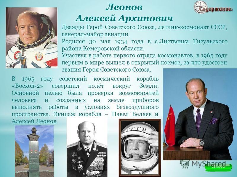 Дважды Герой Советского Союза, летчик-космонавт СССР, генерал-майор авиации. Родился 30 мая 1934 года в с.Листвянка Тисульского района Кемеровской области. Участвуя в работе первого отряда космонавтов, в 1965 году первым в мире вышел в открытый космо