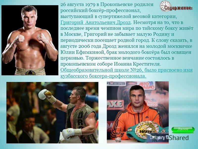 26 августа 1979 в Прокопьевске родился российский боксёр-профессионал, выступающий в супертяжелой весовой категории, Григорий Анатольевич Дрозд. Несмотря на то, что в последнее время чемпион мира по тайскому боксу живёт в Москве, Григорий не забывает