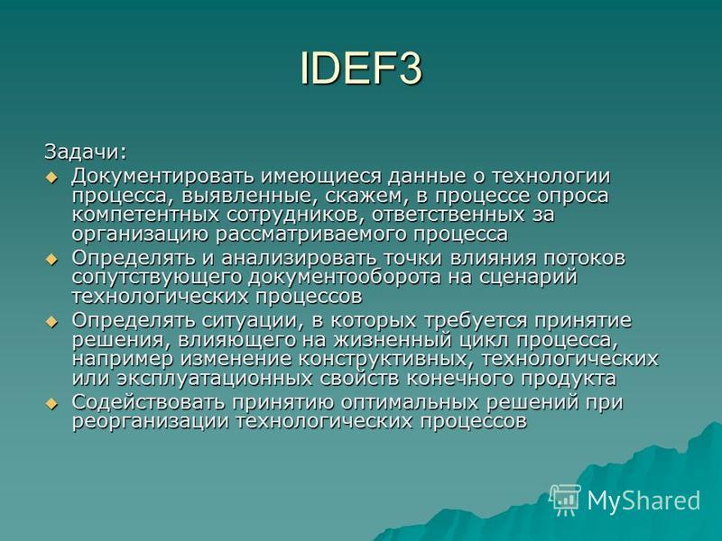 IDEF3 Задачи: Документировать имеющиеся данные о технологии процесса, выявленные, скажем, в процессе опроса компетентных сотрудников, ответственных за организацию рассматриваемого процесса Документировать имеющиеся данные о технологии процесса, выявл