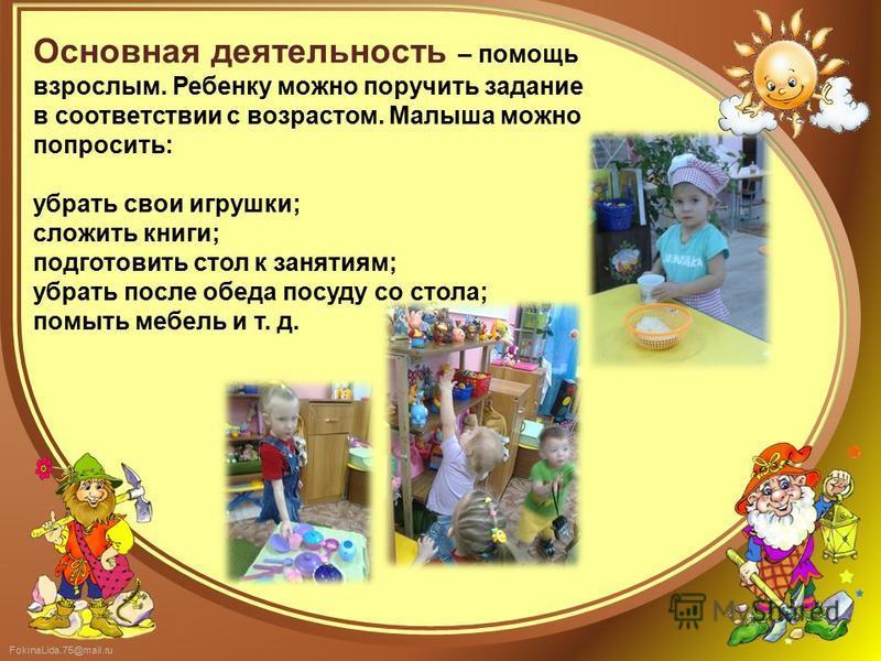 FokinaLida.75@mail.ru Основная деятельность – помощь взрослым. Ребенку можно поручить задание в соответствии с возрастом. Малыша можно попросить: убрать свои игрушки; сложить книги; подготовить стол к занятиям; убрать после обеда посуду со стола; пом