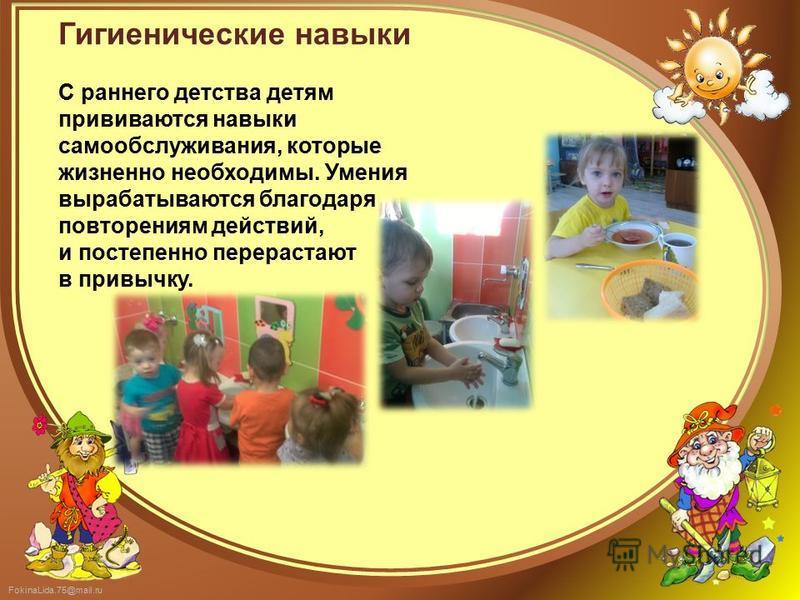 FokinaLida.75@mail.ru Гигиенические навыки С раннего детства детям прививаются навыки самообслуживания, которые жизненно необходимы. Умения вырабатываются благодаря повторениям действий, и постепенно перерастают в привычку.