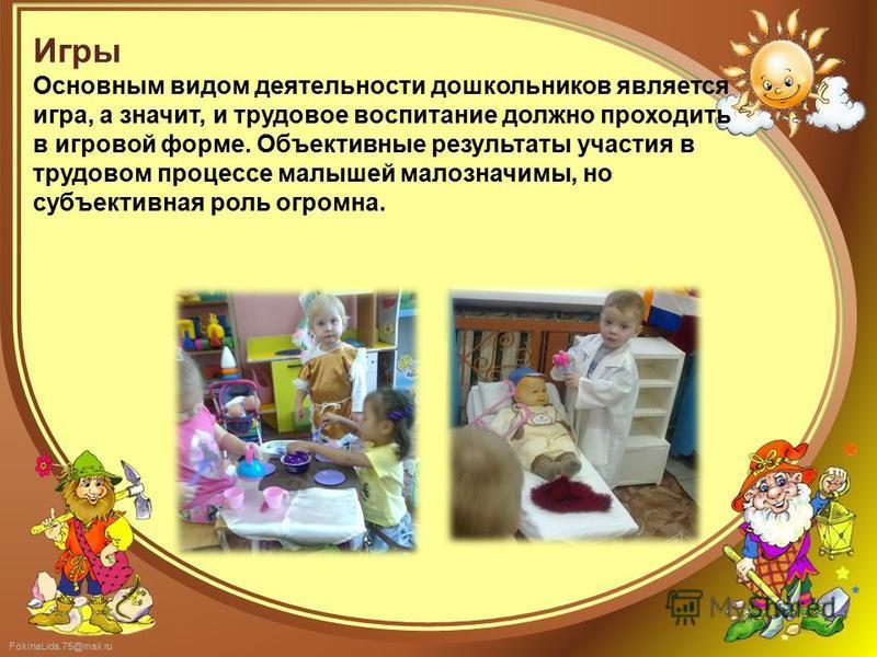 FokinaLida.75@mail.ru Игры Основным видом деятельности дошкольников является игра, а значит, и трудовое воспитание должно проходить в игровой форме. Объективные результаты участия в трудовом процессе малышей малозначимы, но субъективная роль огромна.
