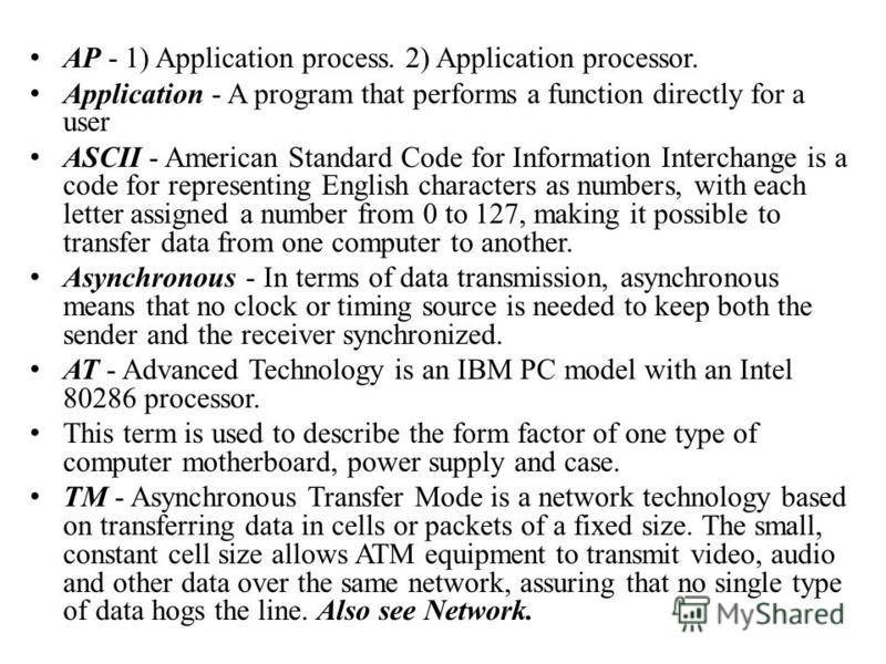 AP - 1) Application process. 2) Application processor. Application - A program that performs a function directly for a user ASCII - American Standard Code for Information Interchange is a code for representing English characters as numbers, with each