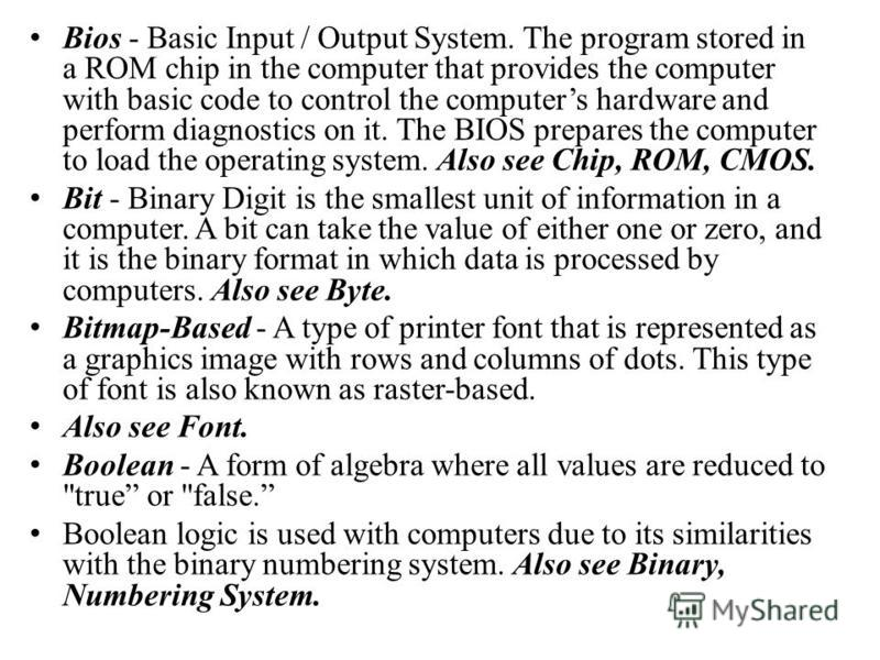 Bios - Basic Input / Output System. The program stored in a ROM chip in the computer that provides the computer with basic code to control the computers hardware and perform diagnostics on it. The BIOS prepares the computer to load the operating syst