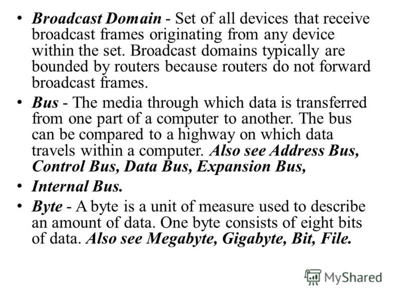 Broadcast Domain - Set of all devices that receive broadcast frames originating from any device within the set. Broadcast domains typically are bounded by routers because routers do not forward broadcast frames. Bus - The media through which data is
