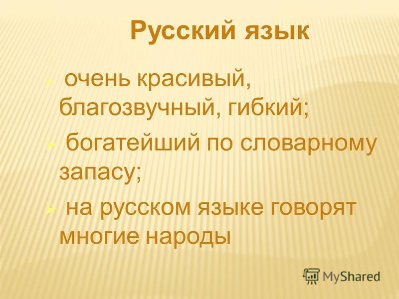 Русский язык очень красивый, благозвучный, гибкий; богатейший по словарному запасу; на русском языке говорят многие народы