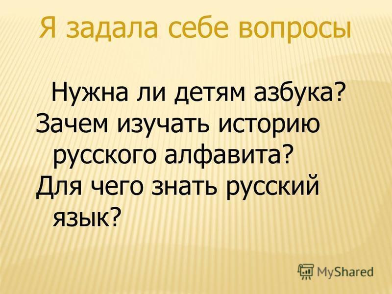 Я задала себе вопросы Нужна ли детям азбука? Зачем изучать историю русского алфавита? Для чего знать русский язык?
