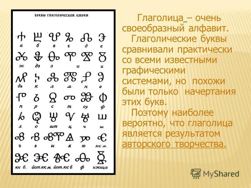 Глаголица – очень своеобразный алфавит. Глаголические буквы сравнивали практически со всеми известными графическими системами, но похожи были только начертания этих букв. Поэтому наиболее вероятно, что глаголица является результатом авторского творче