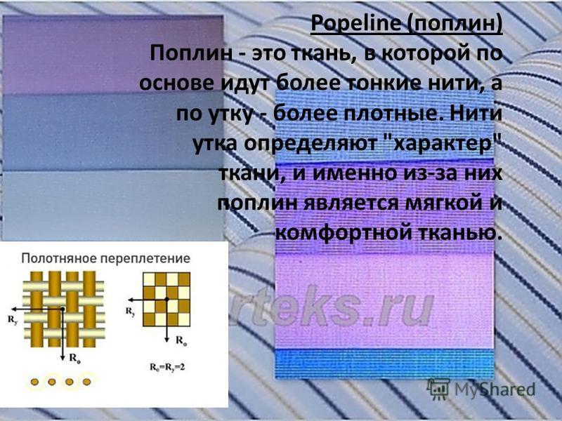 Popeline (поплин) Поплин - это ткань, в которой по основе идут более тонкие нити, а по утку - более плотные. Нити утка определяют характер ткани, и именно из-за них поплин является мягкой и комфортной тканью.