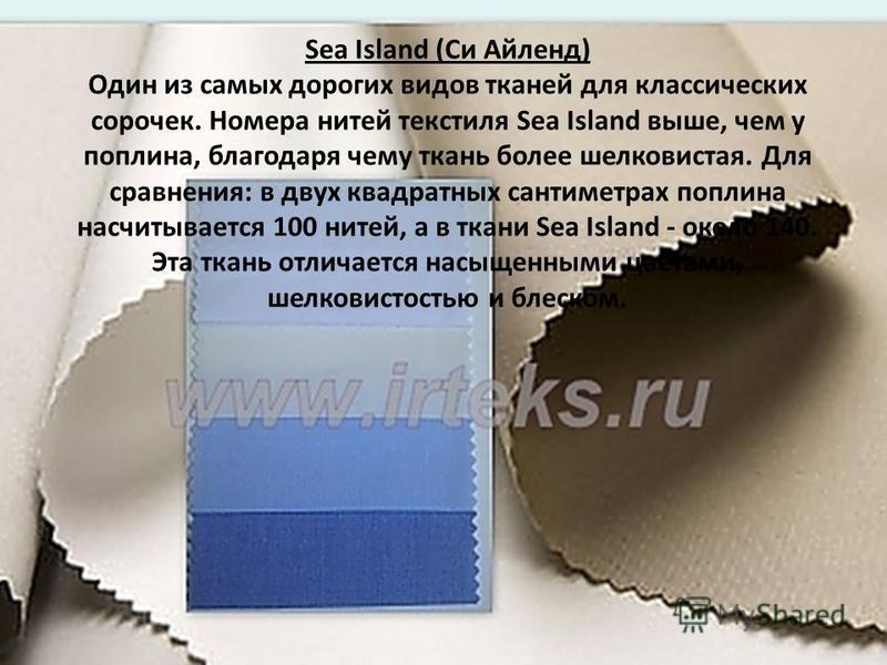 Sea Island (Си Айленд) Один из самых дорогих видов тканей для классических сорочек. Номера нитей текстиля Sea Island выше, чем у поплина, благодаря чему ткань более шелковистая. Для сравнения: в двух квадратных сантиметрах поплина насчитывается 100 н