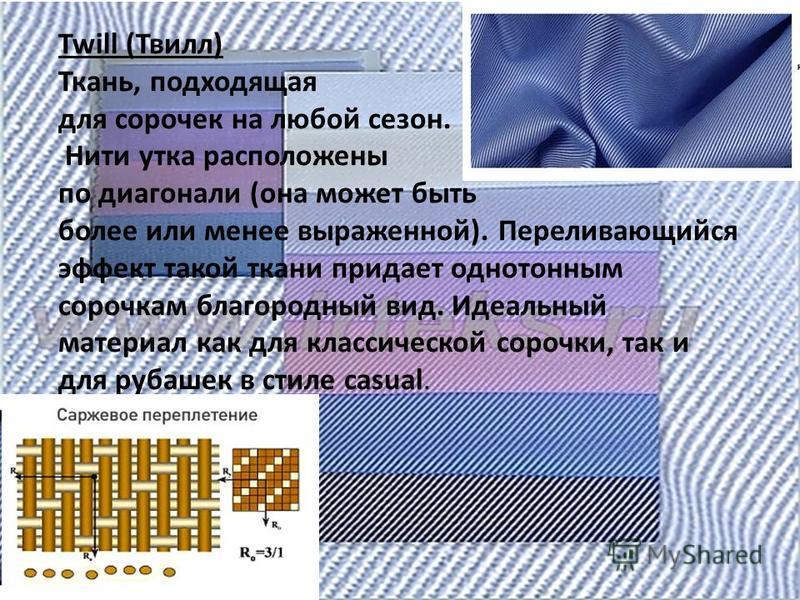Twill (Твилл) Ткань, подходящая для сорочек на любой сезон. Нити утка расположены по диагонали (она может быть более или менее выраженной). Переливающийся эффект такой ткани придает однотонным сорочкам благородный вид. Идеальный материал как для клас