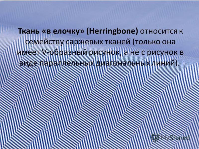 Ткань «в елочку» (Herringbone) относится к семейству саржевых тканей (только она имеет V-образный рисунок, а не с рисунок в виде параллельных диагональных линий).
