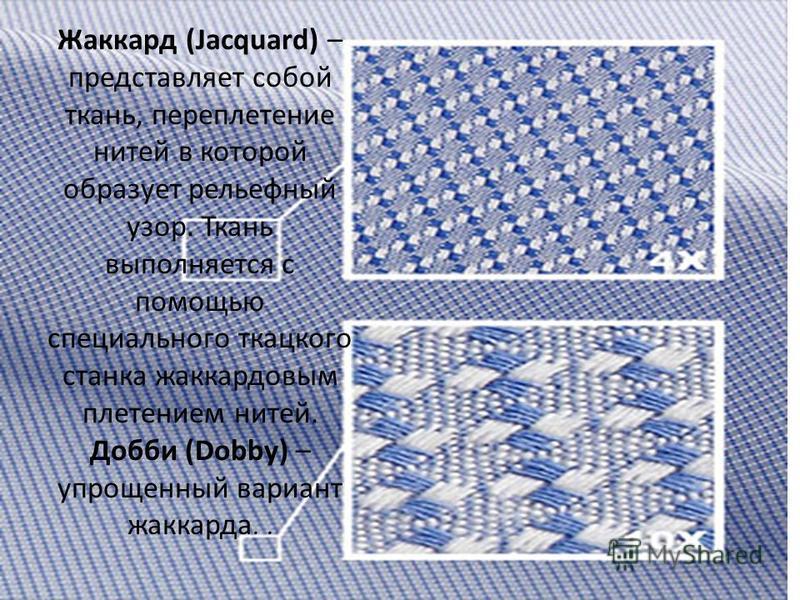 Жаккард (Jacquard) – представляет собой ткань, переплетение нитей в которой образует рельефный узор. Ткань выполняется с помощью специального ткацкого станка жаккардовым плетением нитей. Добби (Dobby) – упрощенный вариант жаккарда..