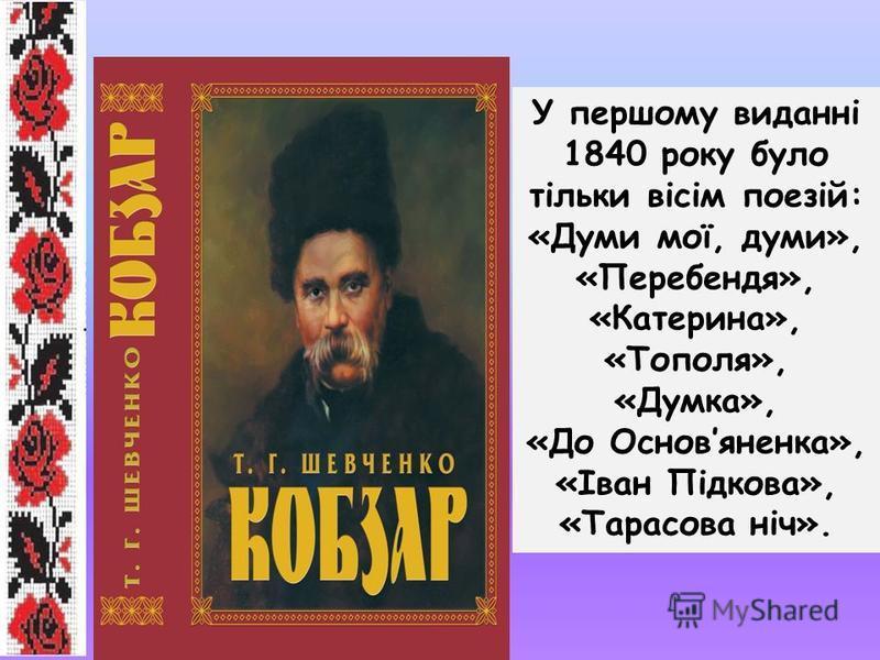 У першому виданні 1840 року було тільки вісім поезій: «Думи мої, думи», «Перебендя», «Катерина», «Тополя», «Думка», «До Основяненка», «Іван Підкова», «Тарасова ніч».