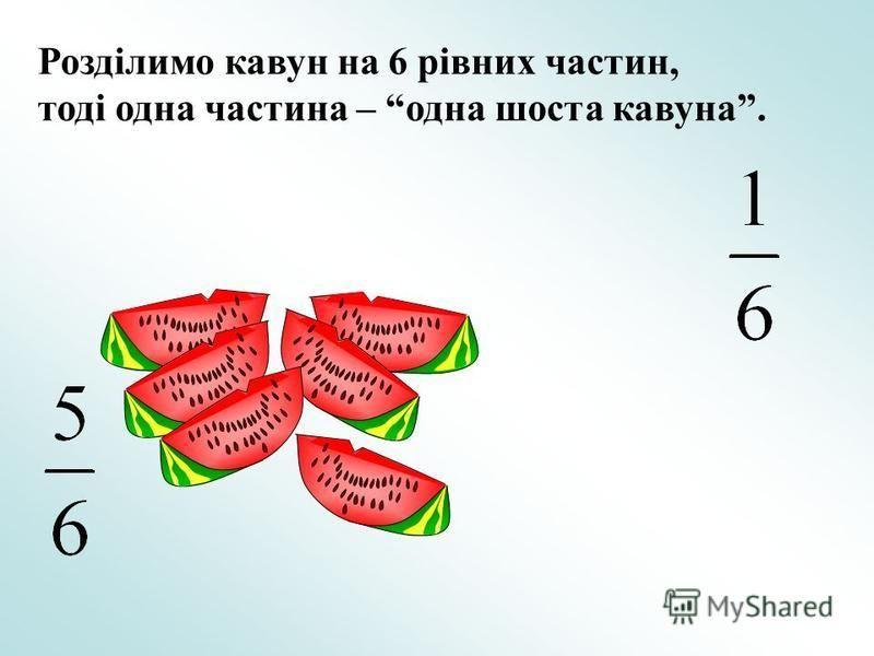 Розділимо кавун на 6 рівних частин, тоді одна частина – одна шоста кавуна.