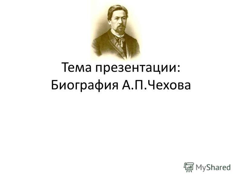 Тема презентации: Биография А.П.Чехова
