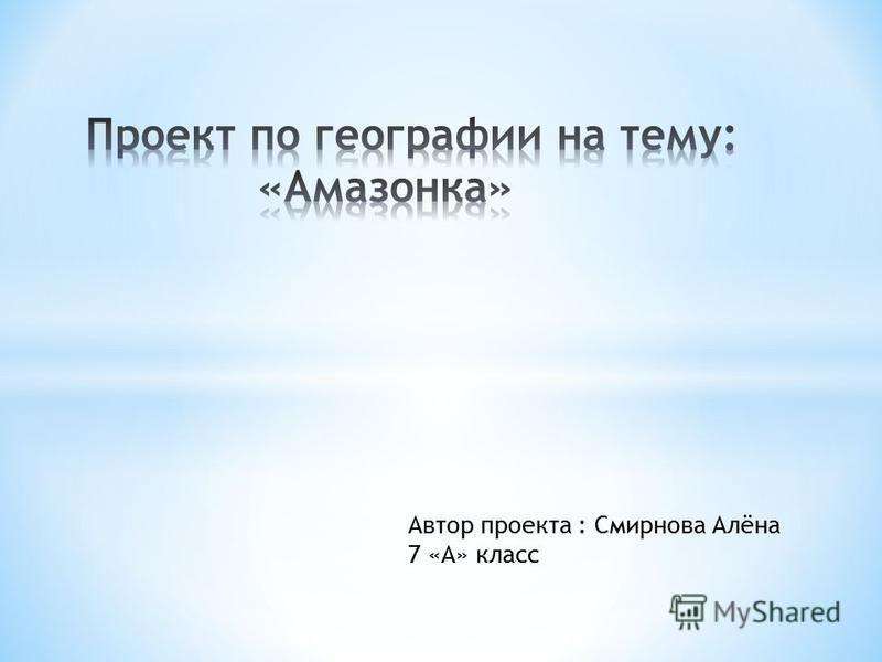 Автор проекта : Смирнова Алёна 7 «А» класс