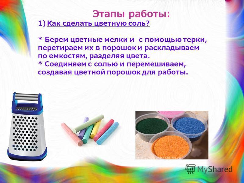 Этапы работы: 1)Как сделать цветную соль? * Берем цветные мелки и с помощью терки, перетираем их в порошок и раскладываем по емкостям, разделяя цвета. * Соединяем с солью и перемешиваем, создавая цветной порошок для работы.