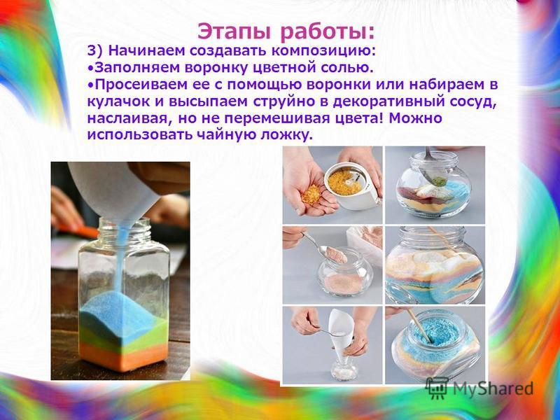 Этапы работы: 3) Начинаем создавать композицию: Заполняем воронку цветной солью. Просеиваем ее с помощью воронки или набираем в кулачок и высыпаем струйно в декоративный сосуд, наслаивая, но не перемешивая цвета! Можно использовать чайную ложку.